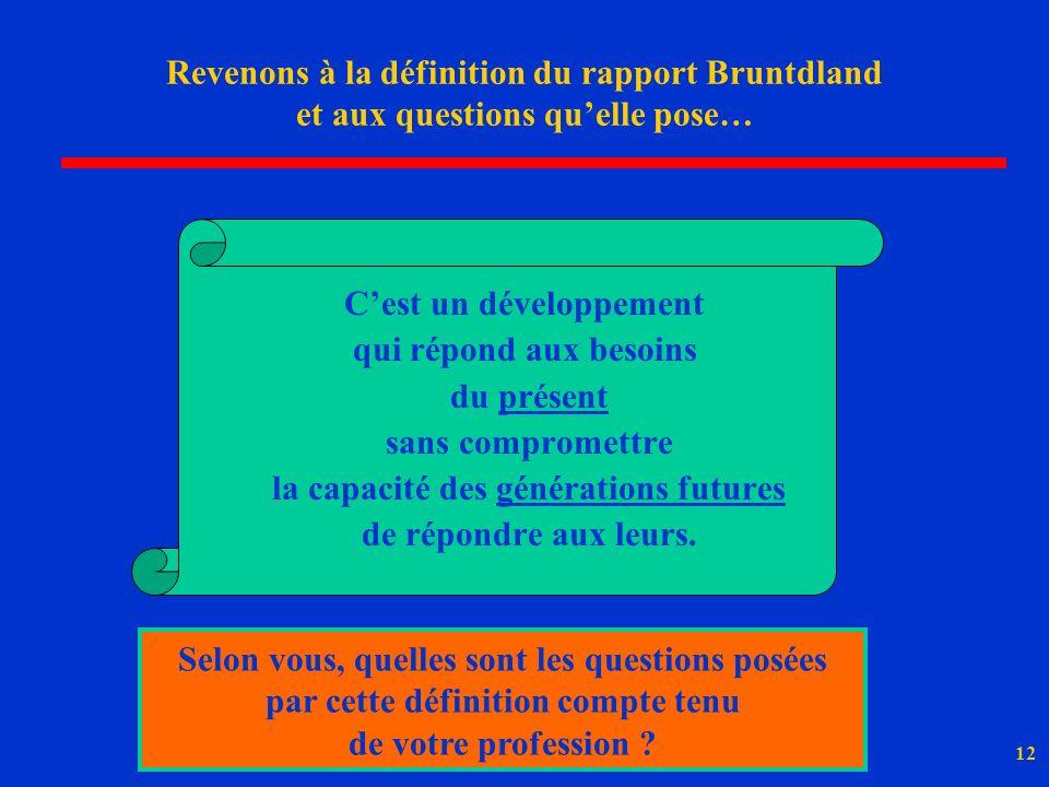 12 Revenons à la définition du rapport Bruntdland et aux questions quelle pose… Cest un développement qui répond aux besoins du présent sans compromet