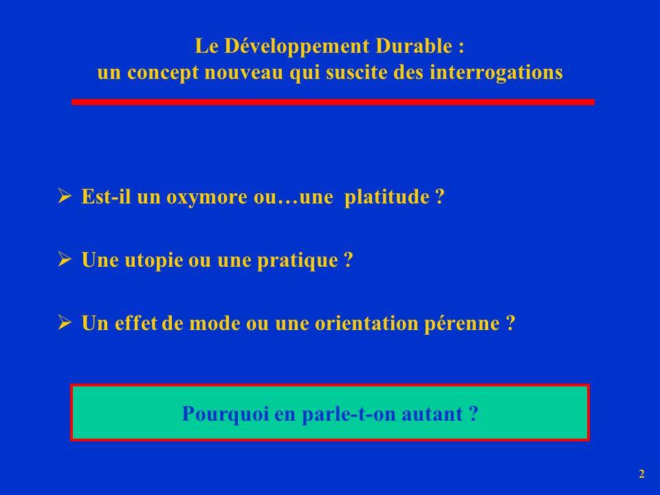 2 Le Développement Durable : un concept nouveau qui suscite des interrogations Est-il un oxymore ou…une platitude ? Une utopie ou une pratique ? Un ef