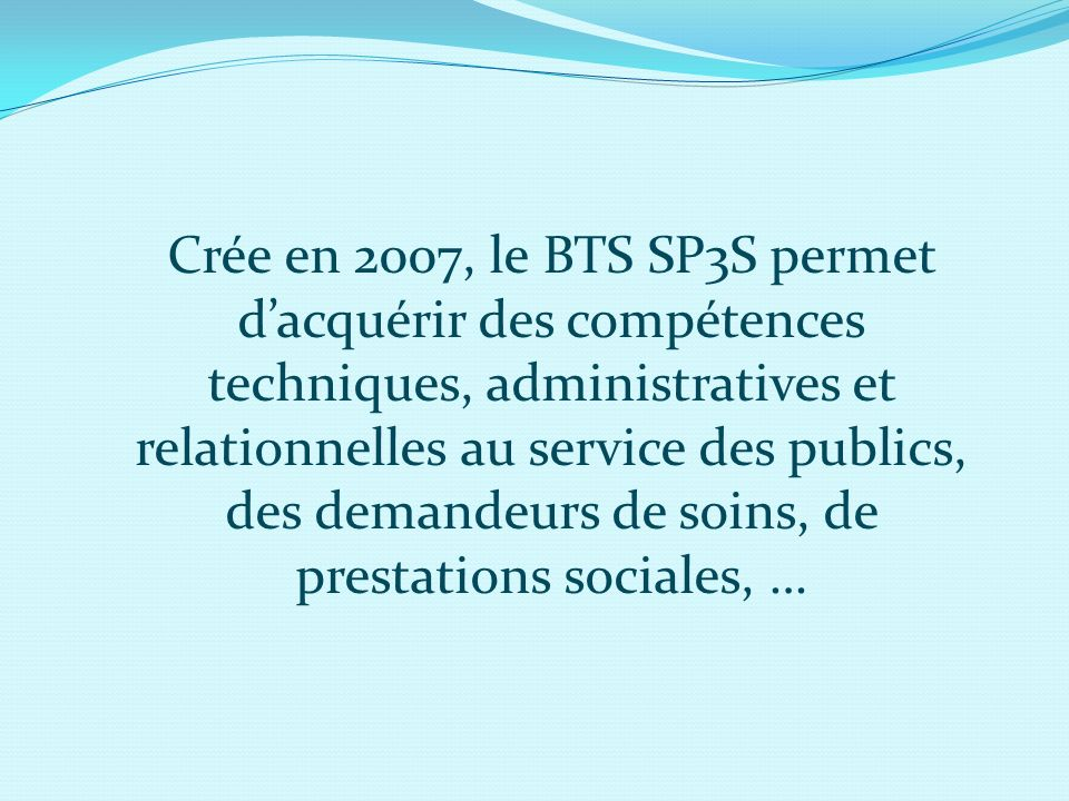 Crée en 2007, le BTS SP3S permet dacquérir des compétences techniques, administratives et relationnelles au service des publics, des demandeurs de soi