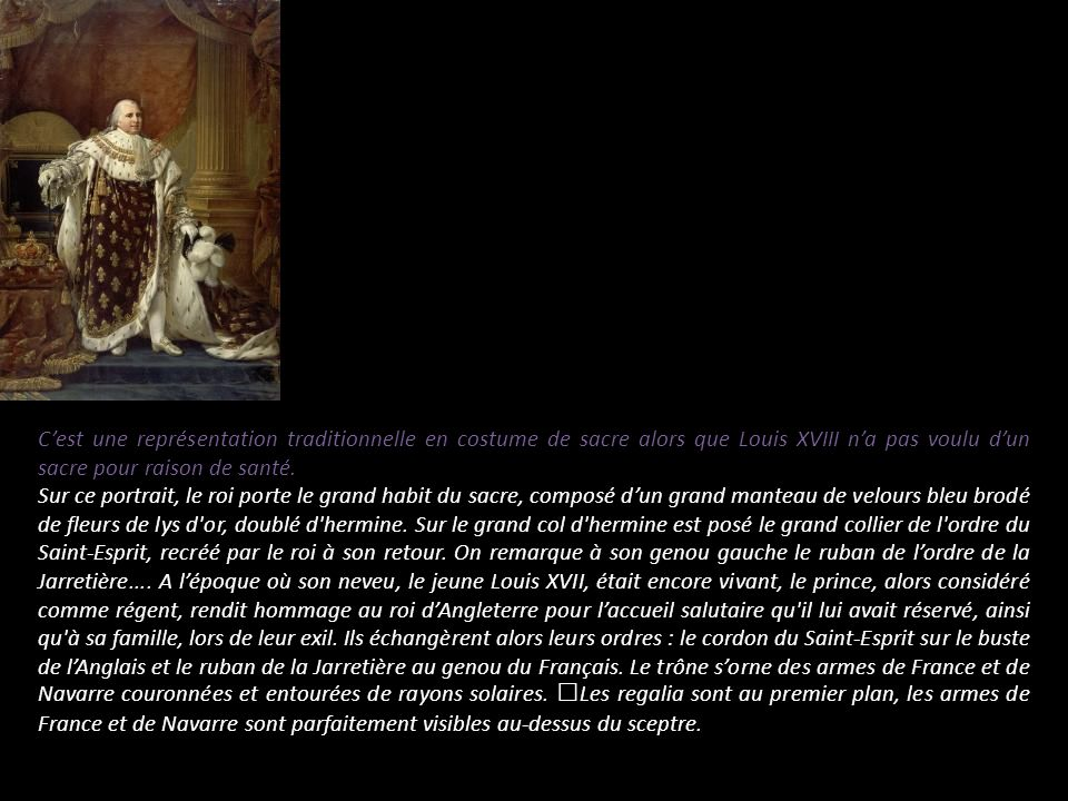 Cest une représentation traditionnelle en costume de sacre alors que Louis XVIII na pas voulu dun sacre pour raison de santé. Sur ce portrait, le roi