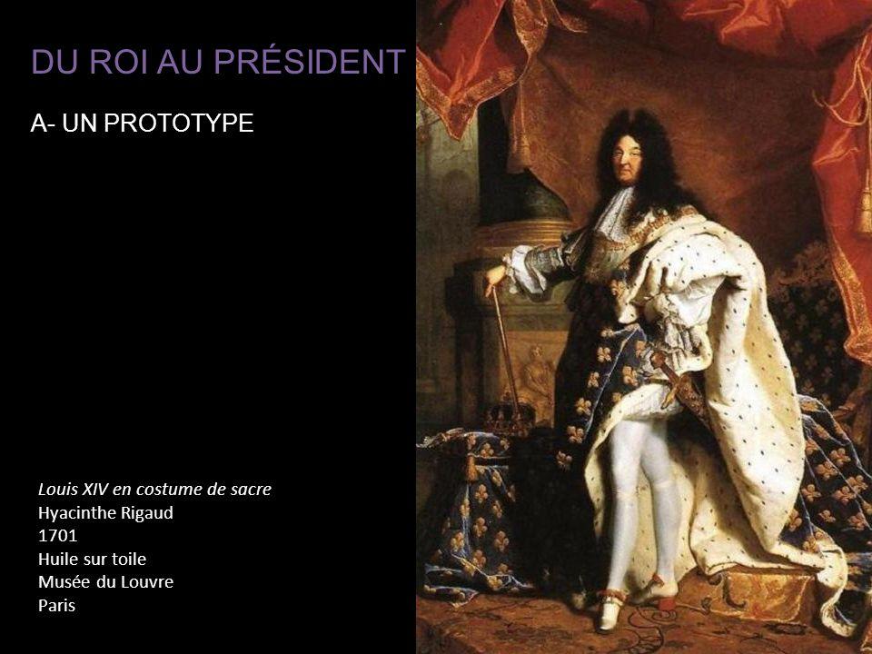 Louis XIV en costume de sacre Hyacinthe Rigaud 1701 Huile sur toile Musée du Louvre Paris DU ROI AU PRÉSIDENT A- UN PROTOTYPE