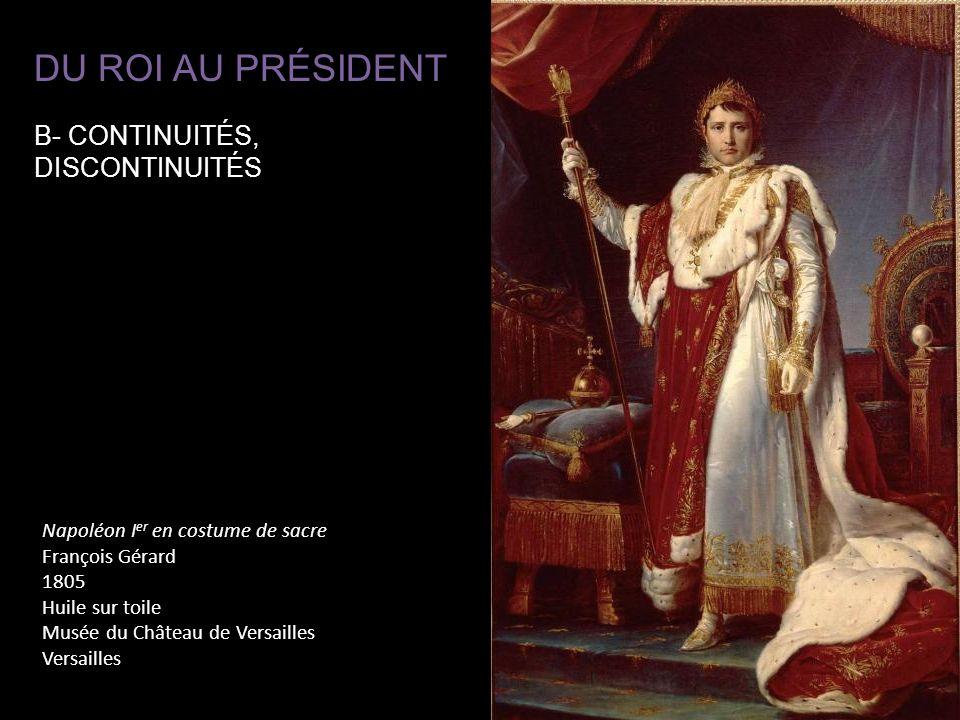 Napoléon I er en costume de sacre François Gérard 1805 Huile sur toile Musée du Château de Versailles Versailles DU ROI AU PRÉSIDENT B- CONTINUITÉS, D