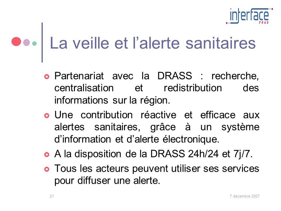 7 décembre 200721 La veille et lalerte sanitaires Partenariat avec la DRASS : recherche, centralisation et redistribution des informations sur la région.