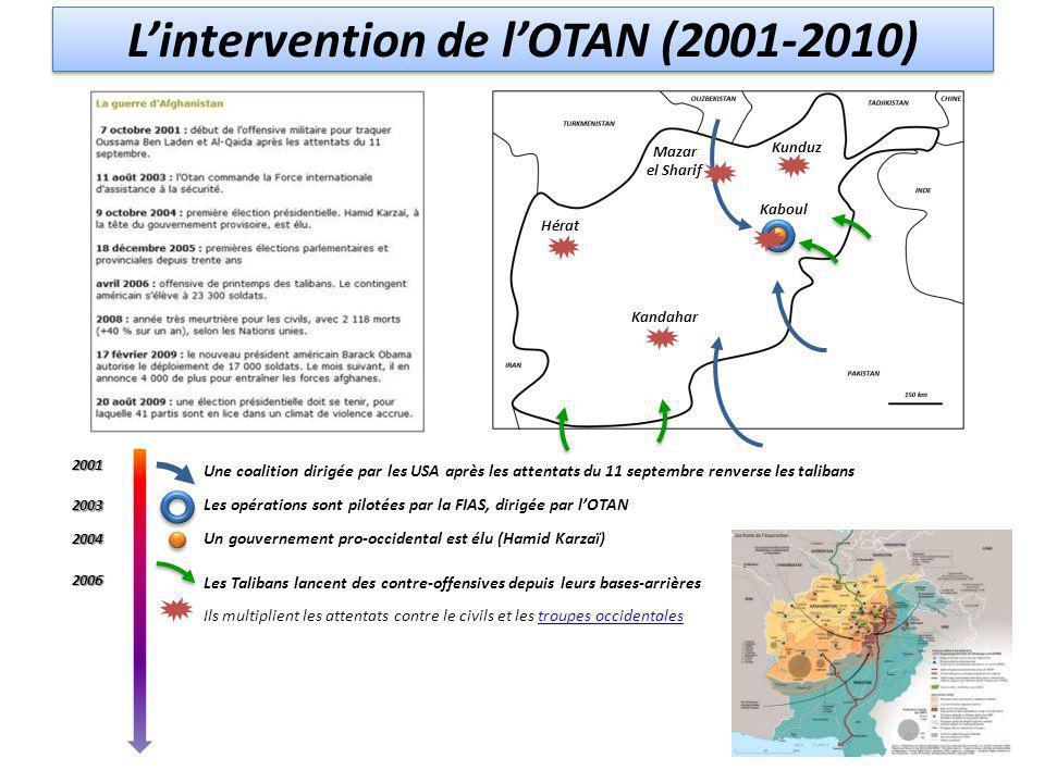 Lintervention de lOTAN (2001-2010) Une coalition dirigée par les USA après les attentats du 11 septembre renverse les talibans Les opérations sont pilotées par la FIAS, dirigée par lOTAN Un gouvernement pro-occidental est élu (Hamid Karzaï) Les Talibans lancent des contre-offensives depuis leurs bases-arrières Ils multiplient les attentats contre le civils et les troupes occidentalestroupes occidentales2001 2004 2003 2006 Kaboul Hérat Kunduz Mazar el Sharif Kandahar