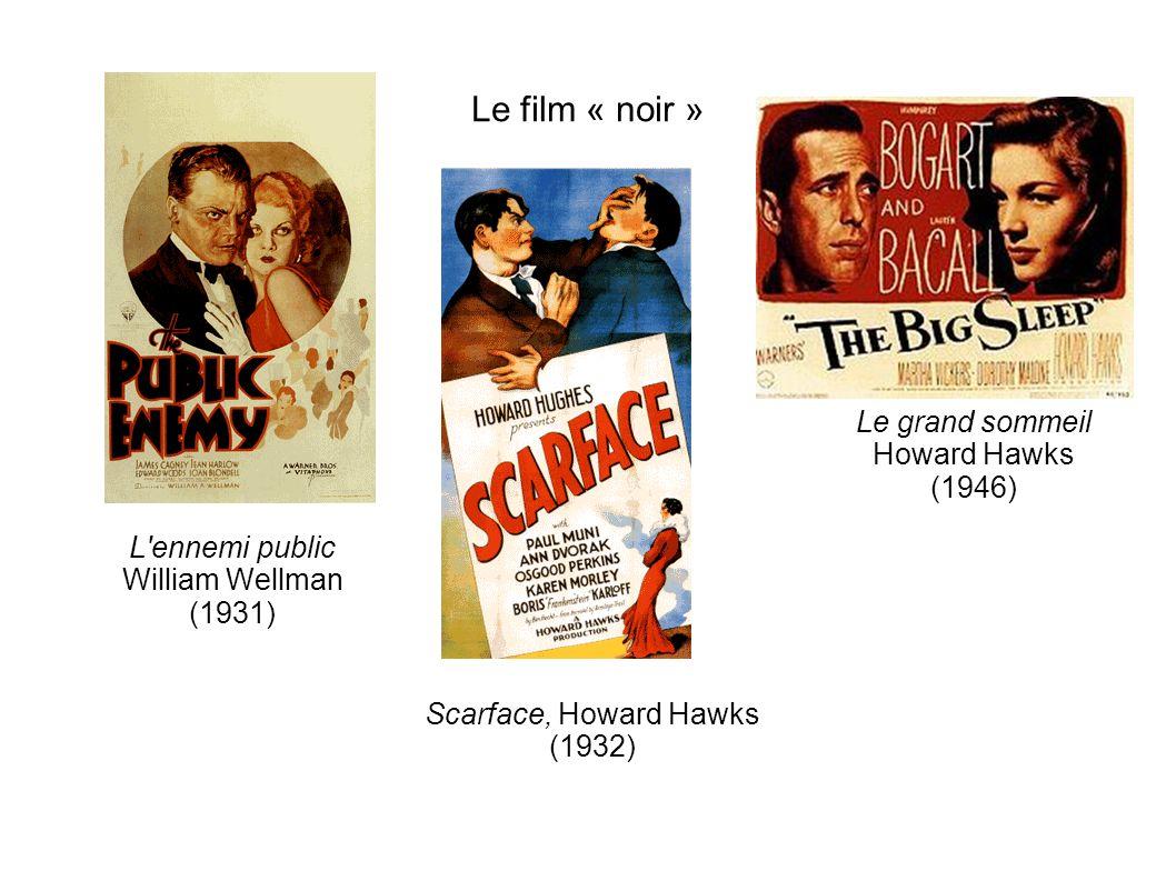 Le film « noir » L ennemi public William Wellman (1931) Scarface, Howard Hawks (1932) Le grand sommeil Howard Hawks (1946)