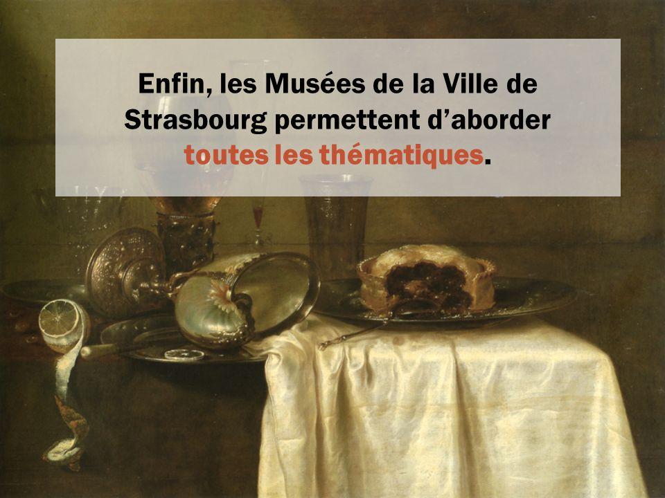 Enfin, les Musées de la Ville de Strasbourg permettent daborder toutes les thématiques.