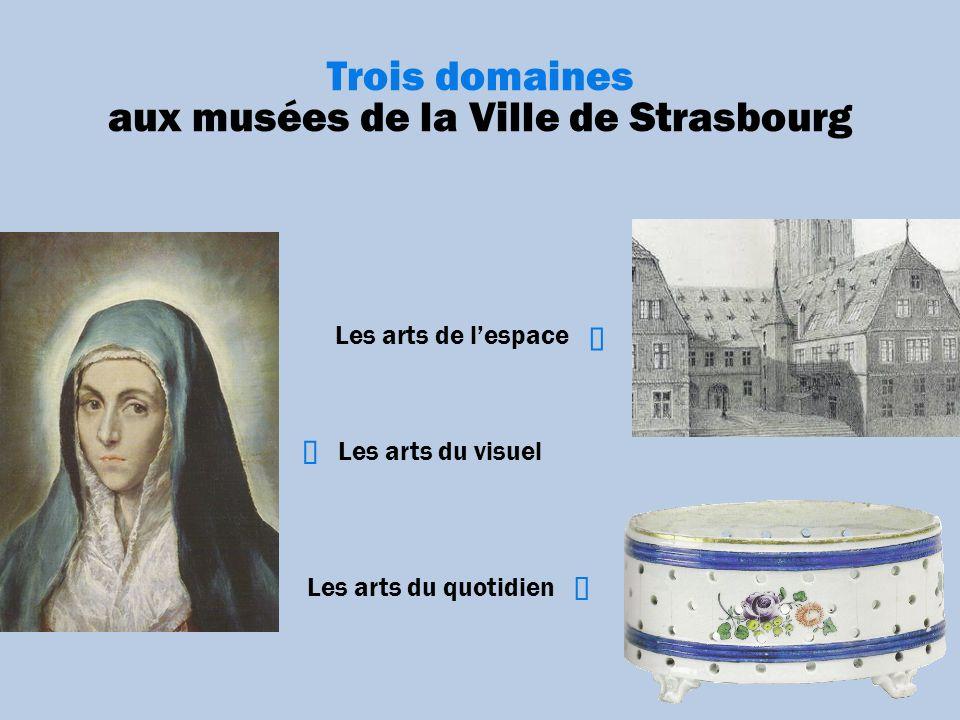 Trois domaines aux musées de la Ville de Strasbourg Les arts de lespace Les arts du quotidien Les arts du visuel