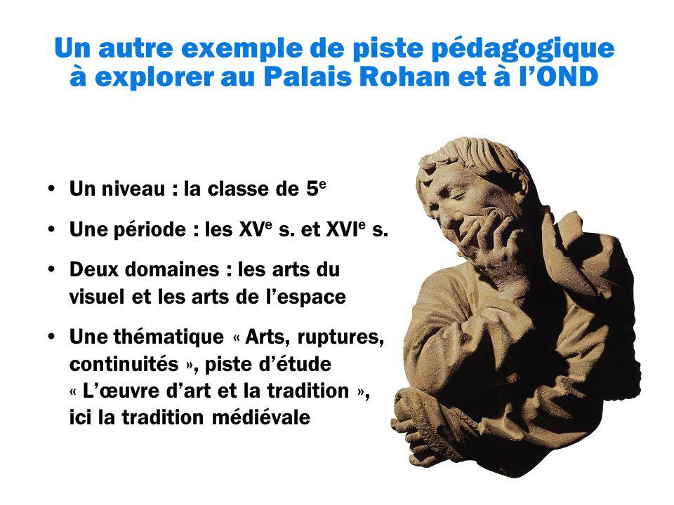 Un autre exemple de piste pédagogique à explorer au Palais Rohan et à lOND Un niveau : la classe de 5 e Une période : les XV e s.