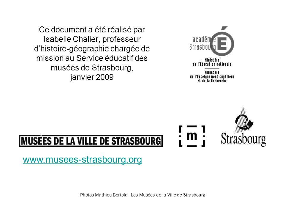 Ce document a été réalisé par Isabelle Chalier, professeur dhistoire-géographie chargée de mission au Service éducatif des musées de Strasbourg, janvier 2009 Photos Mathieu Bertola - Les Musées de la Ville de Strasbourg www.musees-strasbourg.org