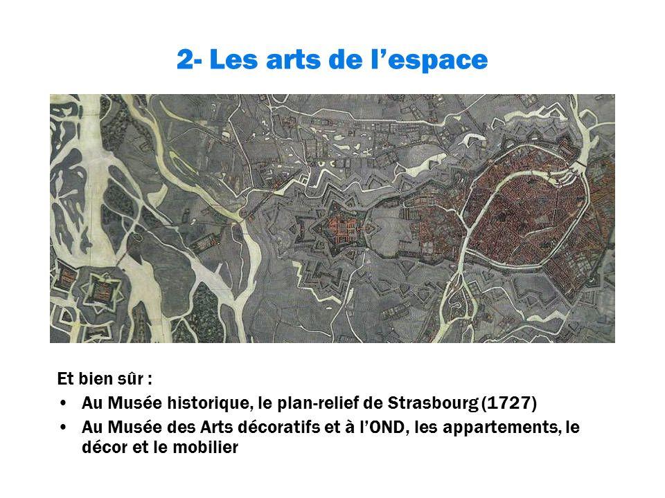 2- Les arts de lespace Et bien sûr : Au Musée historique, le plan-relief de Strasbourg (1727) Au Musée des Arts décoratifs et à lOND, les appartements, le décor et le mobilier
