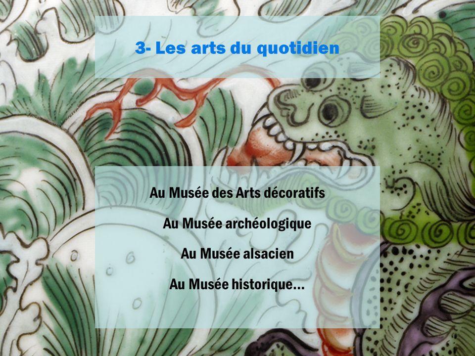 3- Les arts du quotidien Au Musée des Arts décoratifs Au Musée archéologique Au Musée alsacien Au Musée historique…