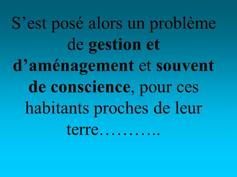 Sest posé alors un problème de gestion et daménagement et souvent de conscience, pour ces habitants proches de leur terre………..