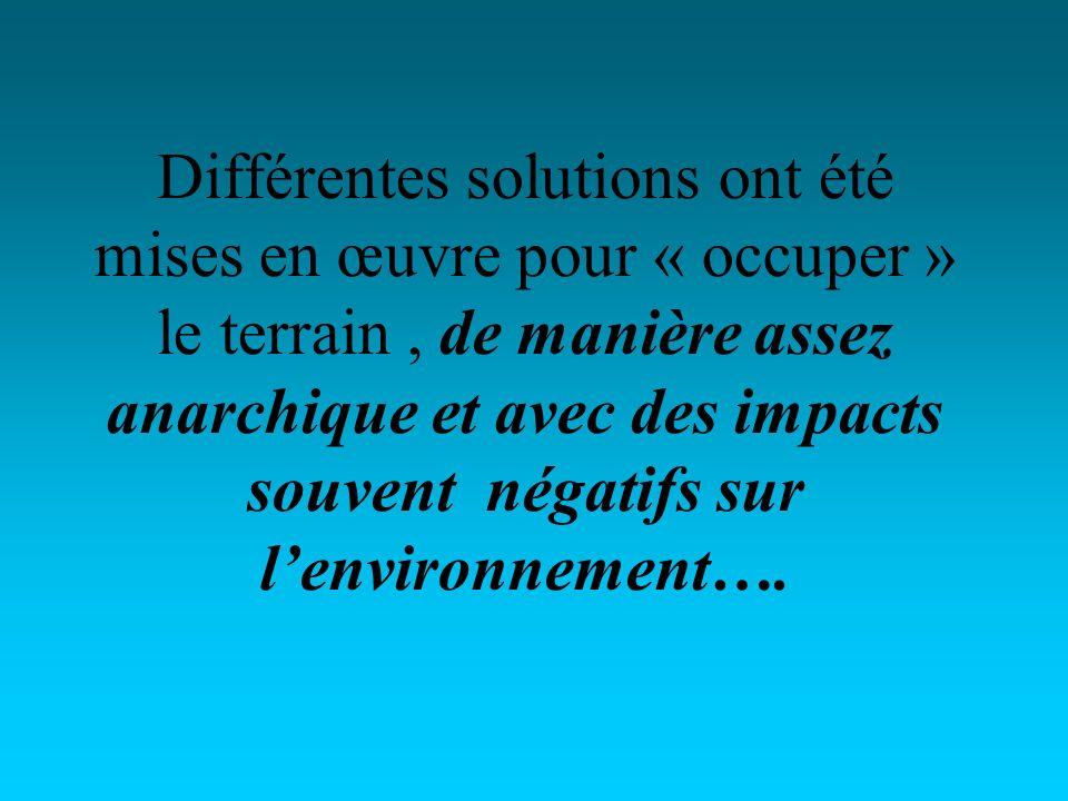 Différentes solutions ont été mises en œuvre pour « occuper » le terrain, de manière assez anarchique et avec des impacts souvent négatifs sur lenvironnement….
