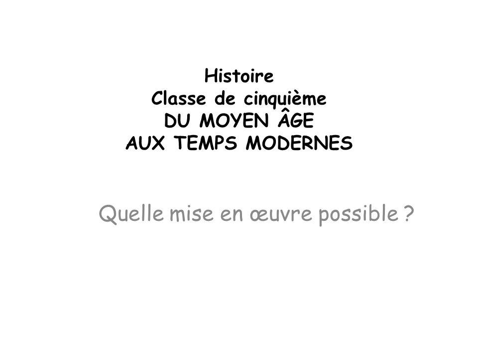 Histoire Classe de cinquième DU MOYEN ÂGE AUX TEMPS MODERNES Quelle mise en œuvre possible ?