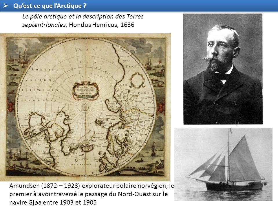 Le pôle arctique et la description des Terres septentrionales, Hondus Henricus, 1636 Amundsen (1872 – 1928) explorateur polaire norvégien, le premier à avoir traversé le passage du Nord-Ouest sur le navire Gjøa entre 1903 et 1905 Quest-ce que lArctique ?