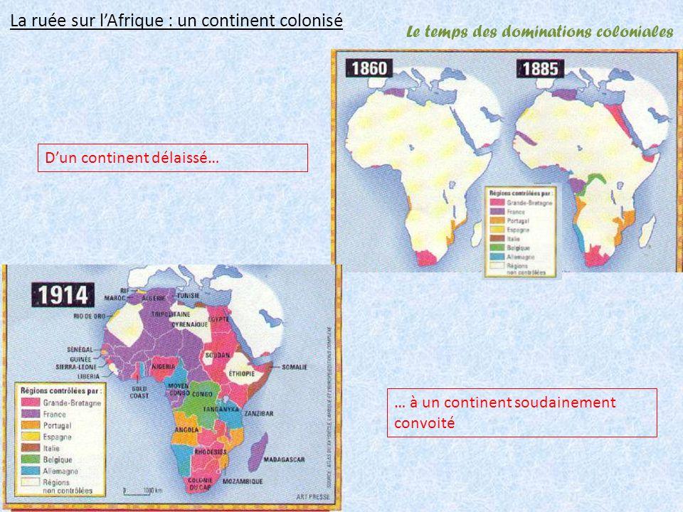 Le temps des dominations coloniales La ruée sur lAfrique : un continent colonisé Dun continent délaissé… … à un continent soudainement convoité