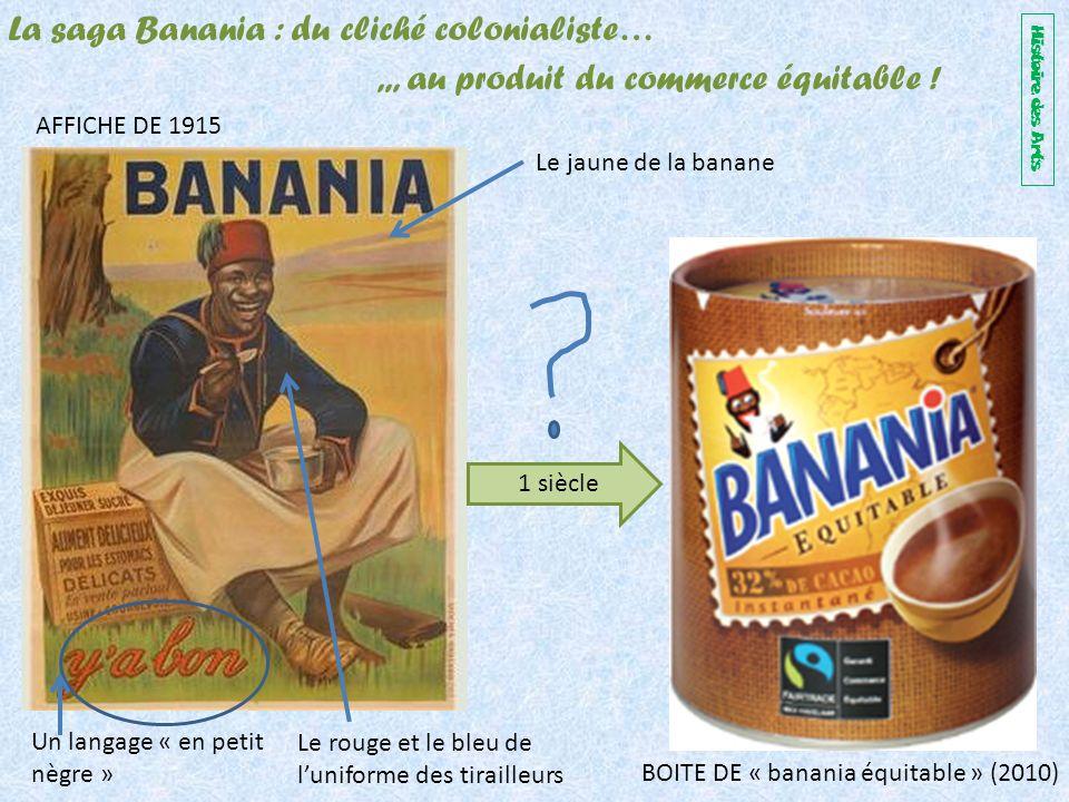 Le jaune de la banane Le rouge et le bleu de luniforme des tirailleurs Un langage « en petit nègre » AFFICHE DE 1915 BOITE DE « banania équitable » (2010) La saga Banania : du cliché colonialiste…,,, au produit du commerce équitable .