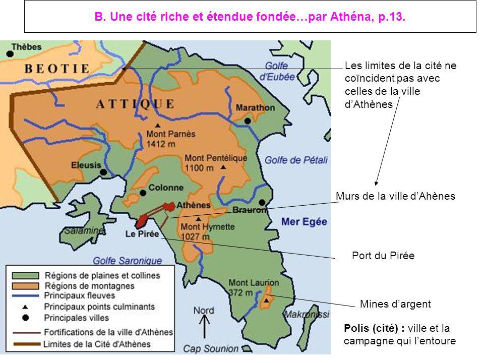 B. Une cité riche et étendue fondée…par Athéna, p.13. Les limites de la cité ne coïncident pas avec celles de la ville dAthènes Mines dargent Port du