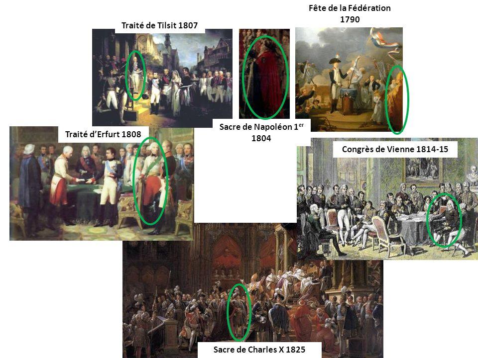 Fête de la Fédération 1790 Sacre de Napoléon 1 er 1804 Traité de Tilsit 1807 Traité dErfurt 1808 Congrès de Vienne 1814-15 Sacre de Charles X 1825