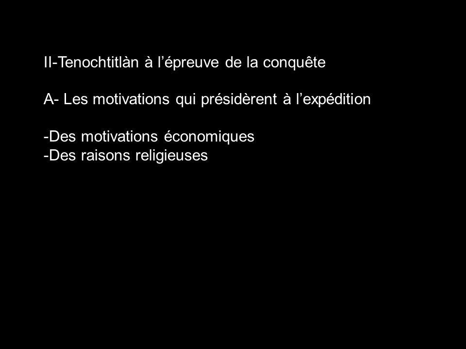 II-Tenochtitlàn à lépreuve de la conquête A- Les motivations qui présidèrent à lexpédition -Des motivations économiques -Des raisons religieuses