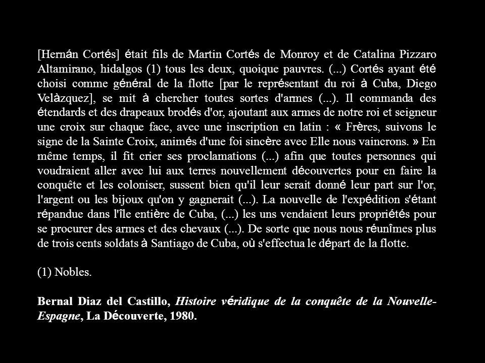 [Hern á n Cort é s] é tait fils de Martin Cort é s de Monroy et de Catalina Pizzaro Altamirano, hidalgos (1) tous les deux, quoique pauvres. (...) Cor