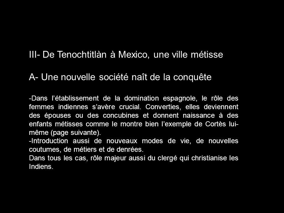 III- De Tenochtitlàn à Mexico, une ville métisse A- Une nouvelle société naît de la conquête -Dans létablissement de la domination espagnole, le rôle