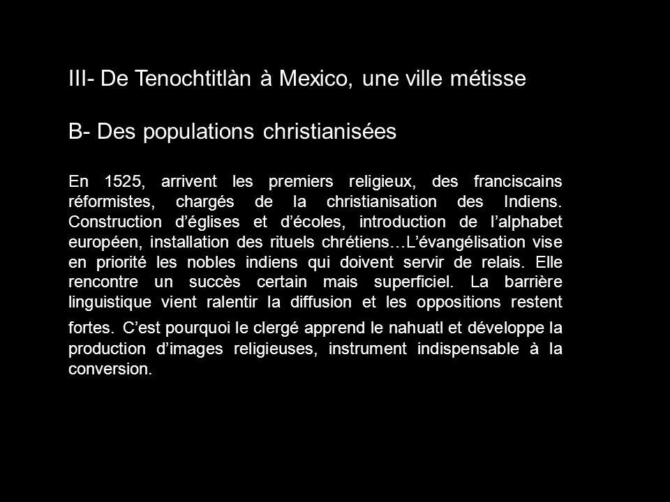 III- De Tenochtitlàn à Mexico, une ville métisse B- Des populations christianisées En 1525, arrivent les premiers religieux, des franciscains réformis