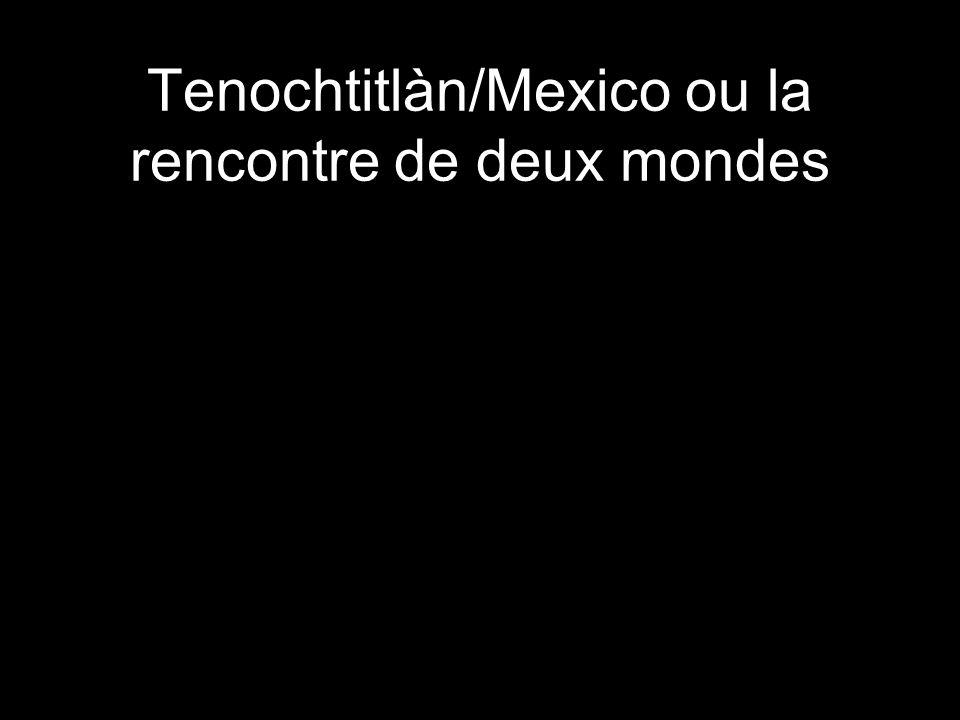 Tenochtitlàn/Mexico ou la rencontre de deux mondes