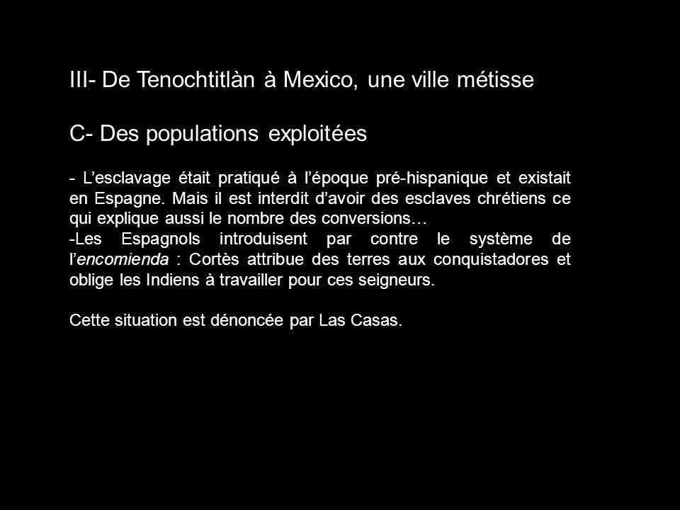 III- De Tenochtitlàn à Mexico, une ville métisse C- Des populations exploitées - Lesclavage était pratiqué à lépoque pré-hispanique et existait en Esp