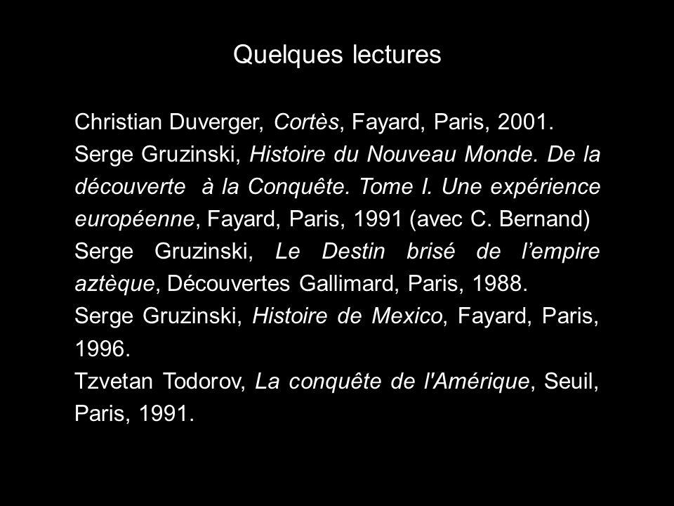 Quelques lectures Christian Duverger, Cortès, Fayard, Paris, 2001. Serge Gruzinski, Histoire du Nouveau Monde. De la découverte à la Conquête. Tome I.