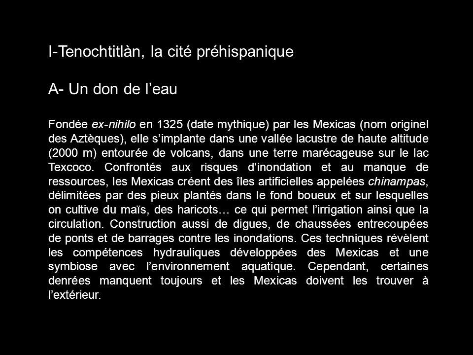 I-Tenochtitlàn, la cité préhispanique A- Un don de leau Fondée ex-nihilo en 1325 (date mythique) par les Mexicas (nom originel des Aztèques), elle sim