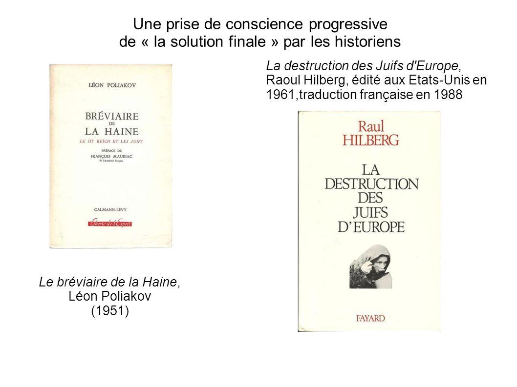 Une prise de conscience progressive de « la solution finale » par les historiens Le bréviaire de la Haine, Léon Poliakov (1951) La destruction des Jui