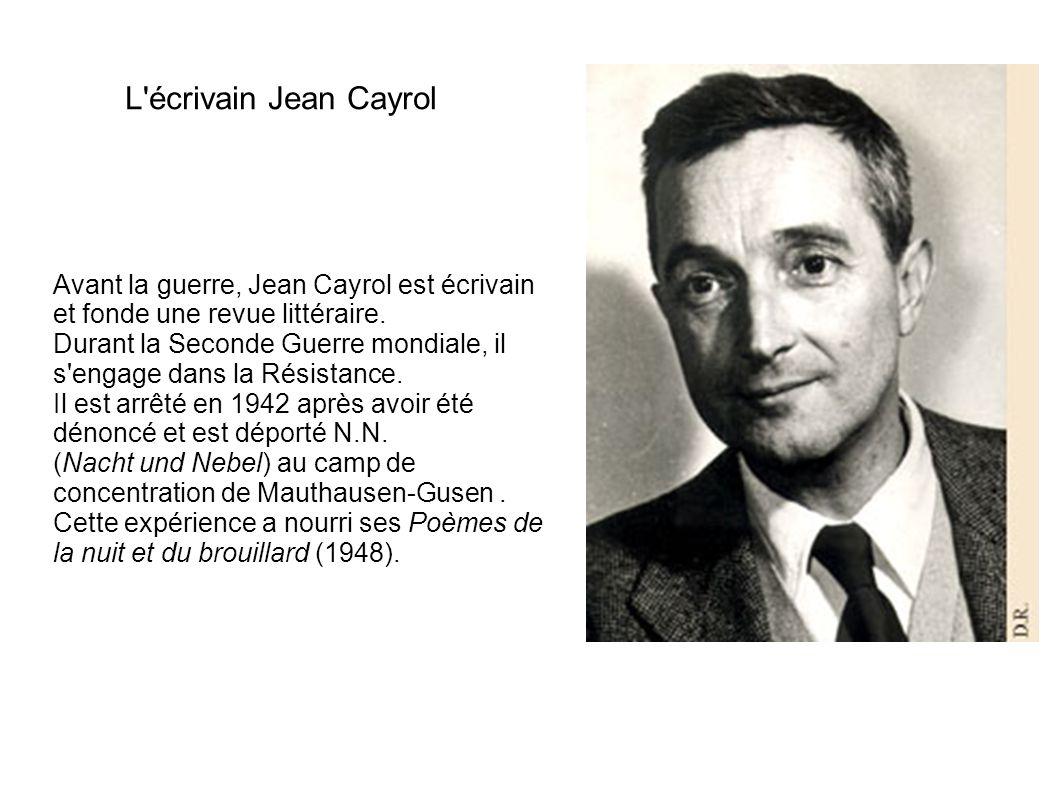 L'écrivain Jean Cayrol Avant la guerre, Jean Cayrol est écrivain et fonde une revue littéraire. Durant la Seconde Guerre mondiale, il s'engage dans la