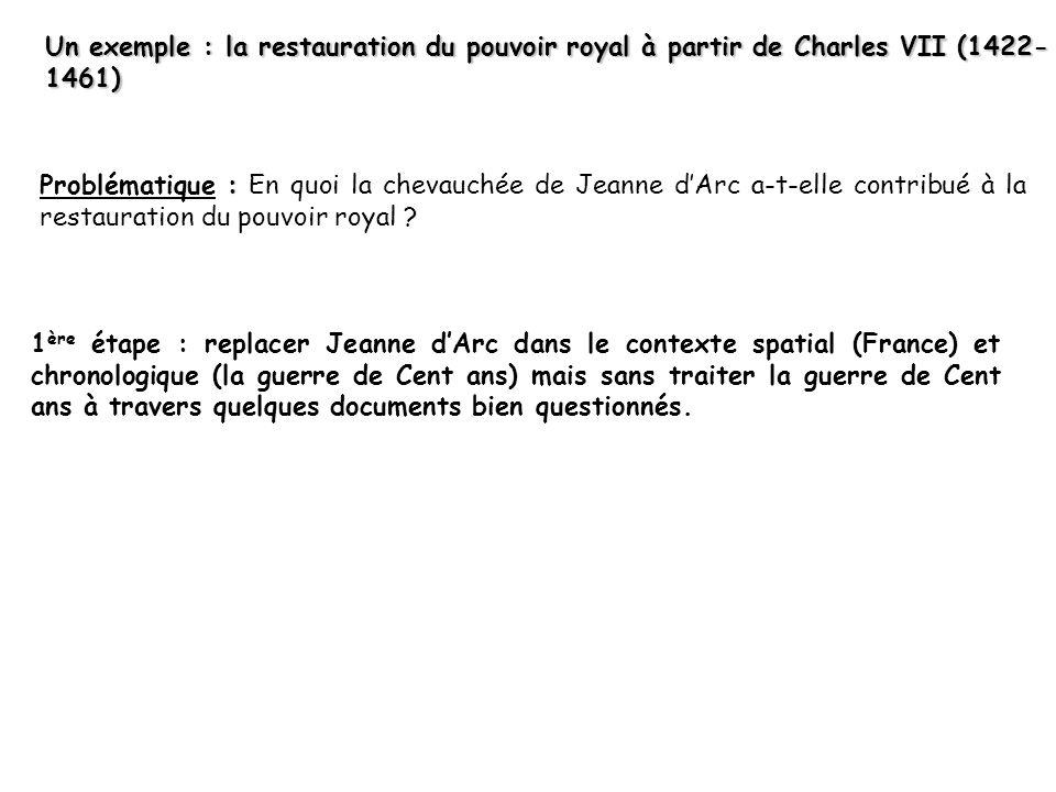 Un exemple : la restauration du pouvoir royal à partir de Charles VII (1422- 1461) : Problématique : En quoi la chevauchée de Jeanne dArc a-t-elle contribué à la restauration du pouvoir royal .
