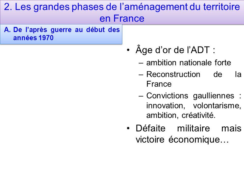 2. Les grandes phases de laménagement du territoire en France A.De laprès guerre au début des années 1970 Âge dor de lADT : –ambition nationale forte