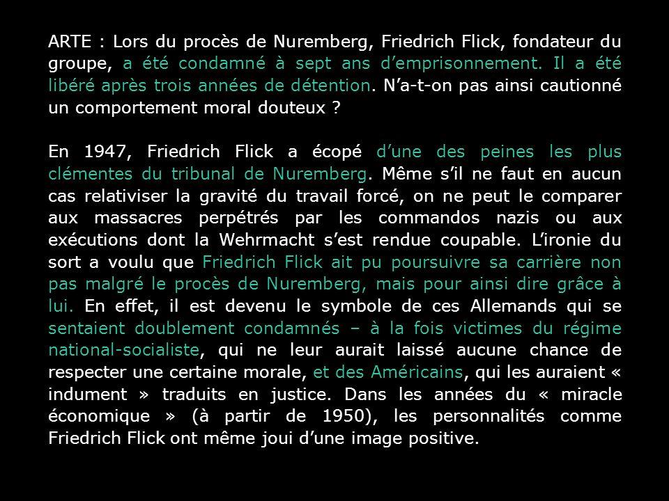 ARTE : Lors du procès de Nuremberg, Friedrich Flick, fondateur du groupe, a été condamné à sept ans demprisonnement. Il a été libéré après trois année