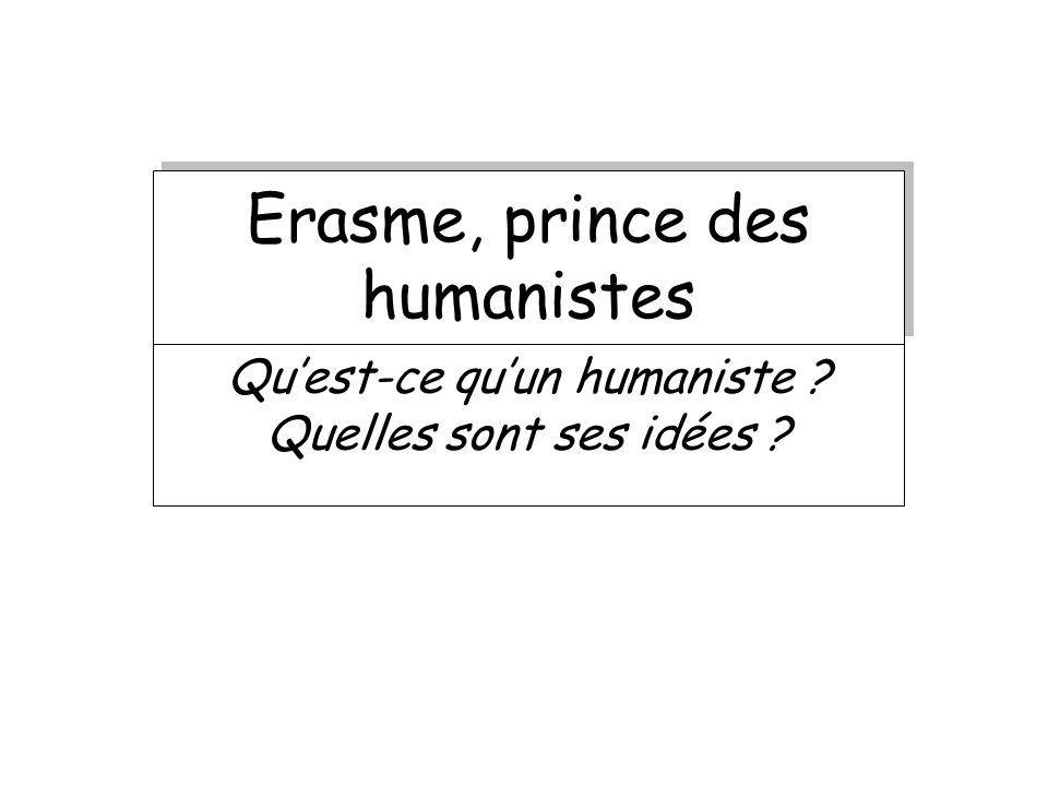 Erasme, prince des humanistes Quest-ce quun humaniste ? Quelles sont ses idées ?