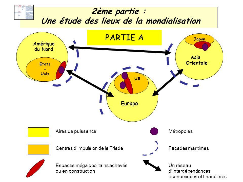 2ème partie : Une étude des lieux de la mondialisation Etats - Unis UE Japon Amérique du Nord Europe Asie Orientale Aires de puissance Centres d'impul