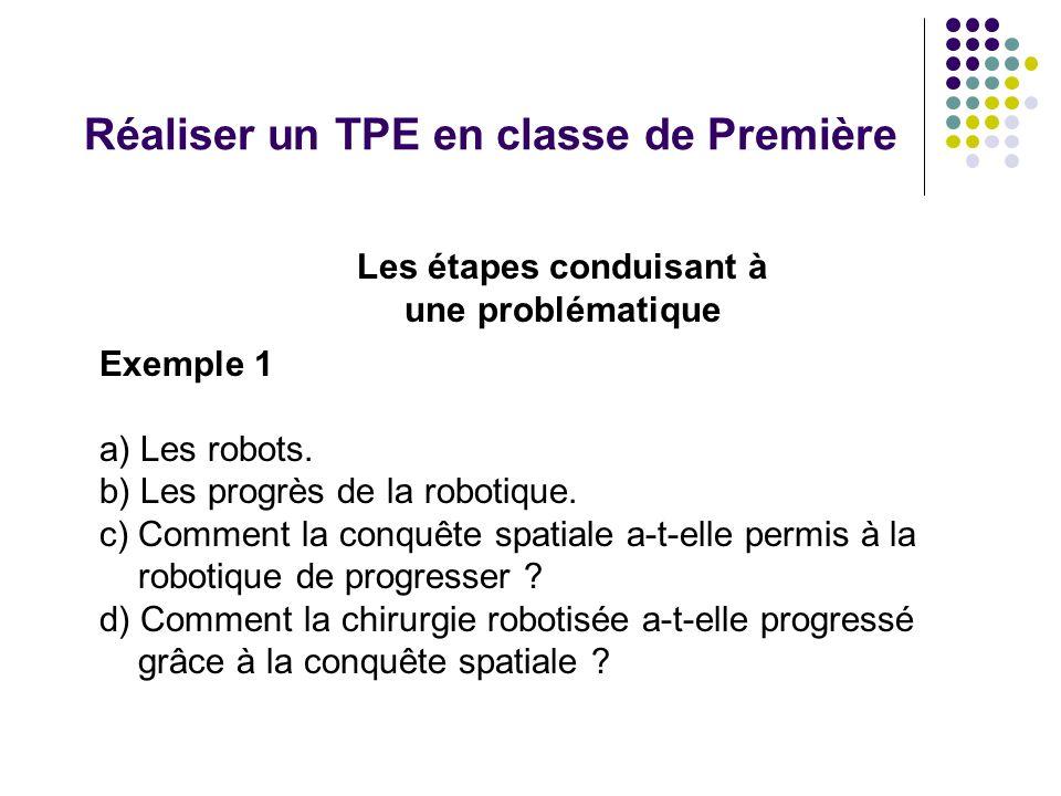 Réaliser un TPE en classe de Première Exemple 1 a) Les robots. b) Les progrès de la robotique. c) Comment la conquête spatiale a-t-elle permis à la ro