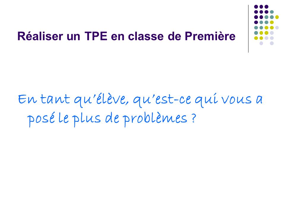 Réaliser un TPE en classe de Première Le professeur accompagnateur : aide à affiner la problématique fait preuve de disponibilité en cas de difficulté rencontrée par lélève précise les attentes en terme de production et dévaluation