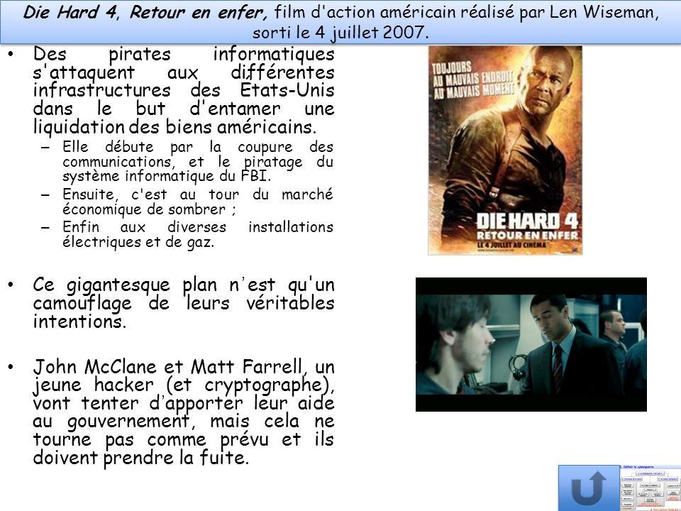 Die Hard 4, Retour en enfer, film d'action américain réalisé par Len Wiseman, sorti le 4 juillet 2007. Des pirates informatiques s'attaquent aux diffé