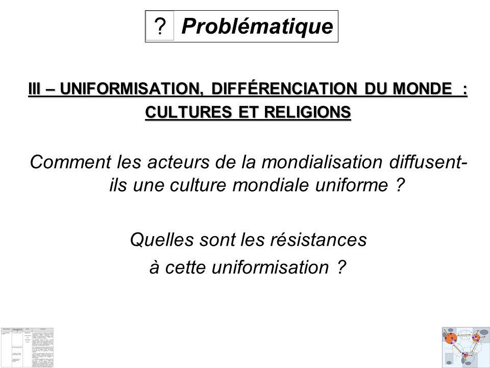 III – UNIFORMISATION, DIFFÉRENCIATION DU MONDE : CULTURES ET RELIGIONS Comment les acteurs de la mondialisation diffusent- ils une culture mondiale uniforme .