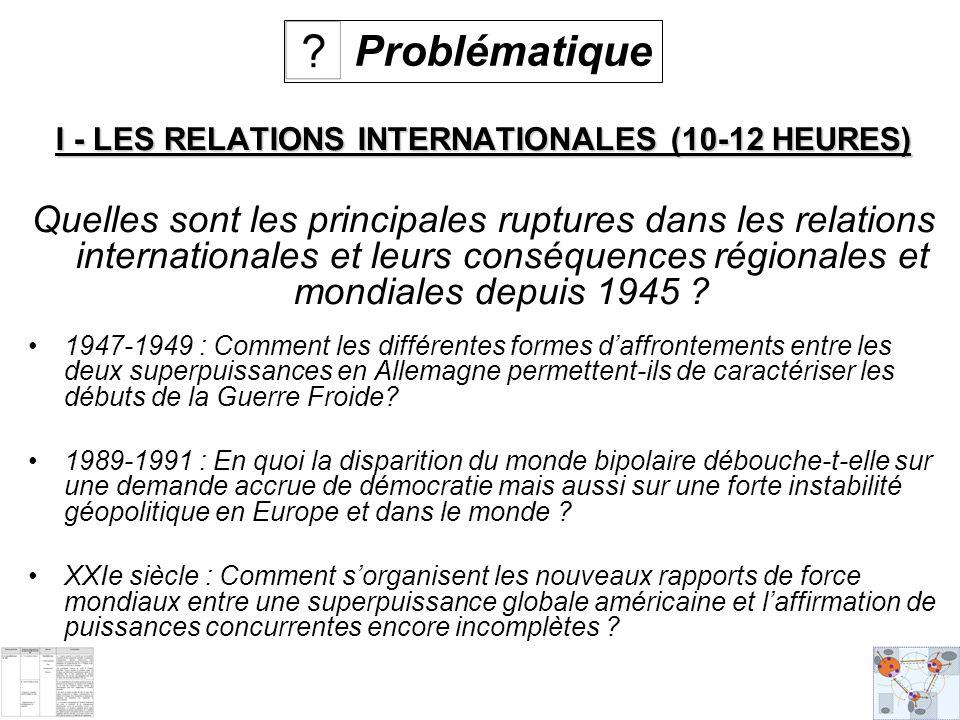 I - LES RELATIONS INTERNATIONALES (10-12 HEURES) Quelles sont les principales ruptures dans les relations internationales et leurs conséquences régionales et mondiales depuis 1945 .