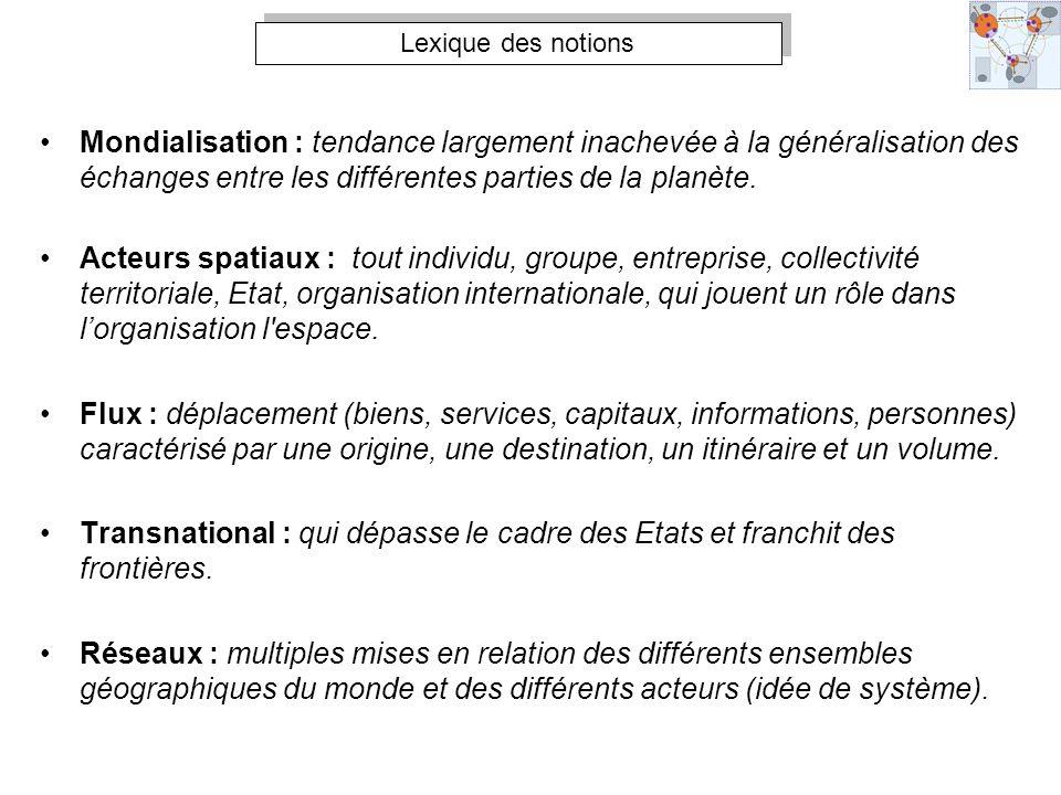 Lexique des notions Mondialisation : tendance largement inachevée à la généralisation des échanges entre les différentes parties de la planète.