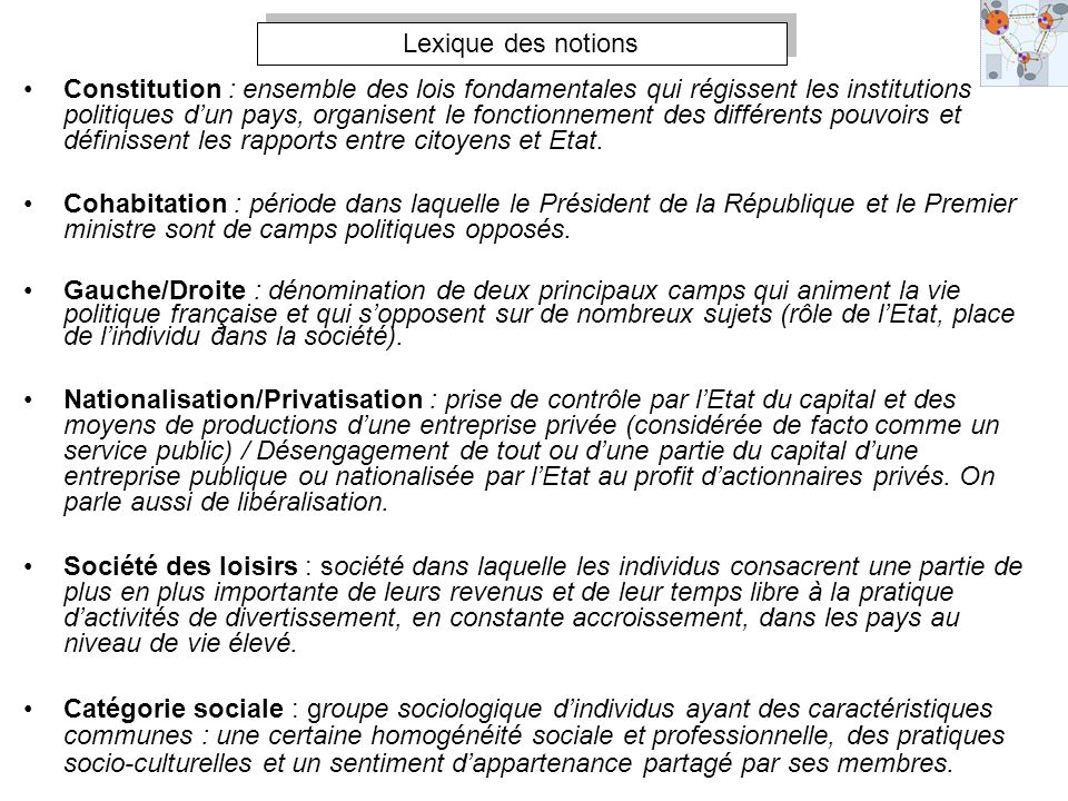 Lexique des notions Constitution : ensemble des lois fondamentales qui régissent les institutions politiques dun pays, organisent le fonctionnement de