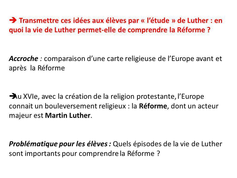 Transmettre ces idées aux élèves par « létude » de Luther : en quoi la vie de Luther permet-elle de comprendre la Réforme ? Accroche : comparaison dun