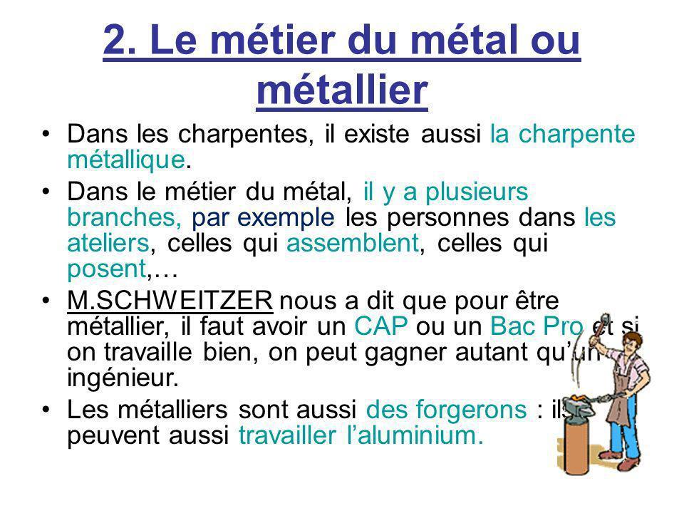 2. Le métier du métal ou métallier Dans les charpentes, il existe aussi la charpente métallique. Dans le métier du métal, il y a plusieurs branches, p
