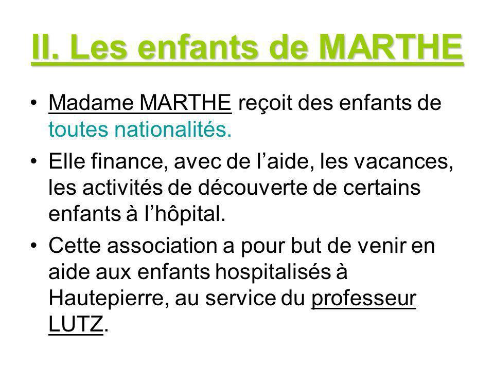 II. Les enfants de MARTHE Madame MARTHE reçoit des enfants de toutes nationalités. Elle finance, avec de laide, les vacances, les activités de découve