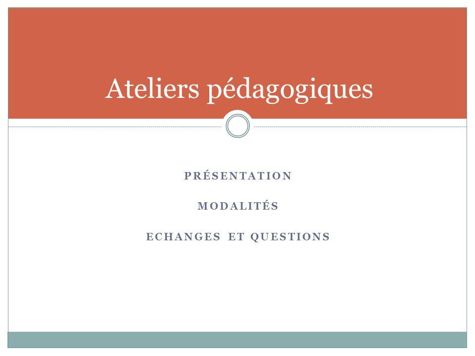 PRÉSENTATION MODALITÉS ECHANGES ET QUESTIONS Ateliers pédagogiques