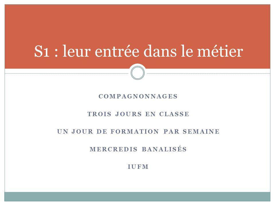 COMPAGNONNAGES TROIS JOURS EN CLASSE UN JOUR DE FORMATION PAR SEMAINE MERCREDIS BANALISÉS IUFM S1 : leur entrée dans le métier